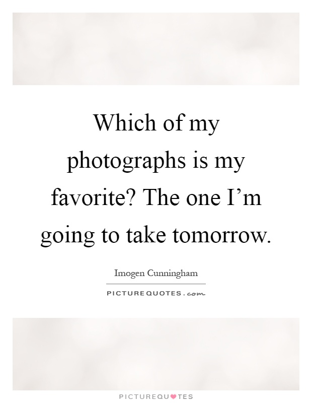 Which of my photographs is my favorite? The one I'm going to take tomorrow Picture Quote #1
