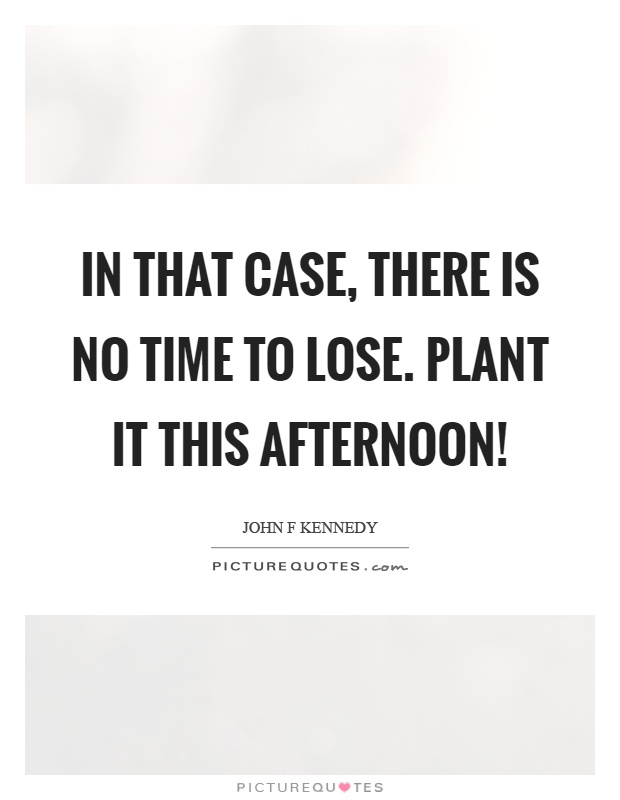 In that case, there is no time to lose. Plant it this afternoon! Picture Quote #1