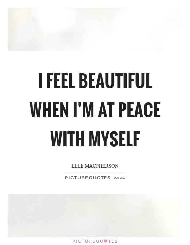 I feel beautiful when I'm at peace with myself Picture Quote #1
