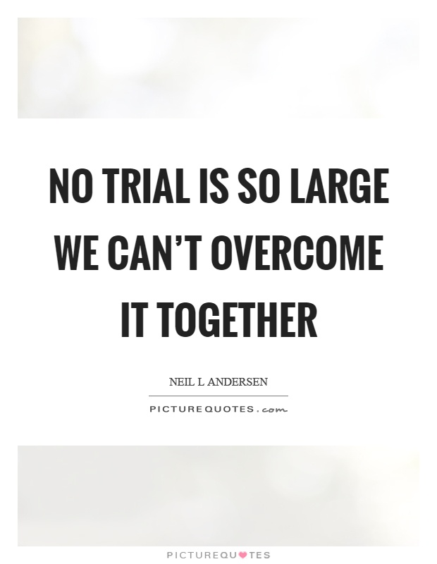 No trial is so large we can't overcome it together Picture Quote #1