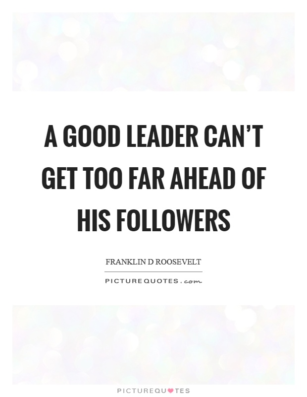 A good leader can't get too far ahead of his followers Picture Quote #1