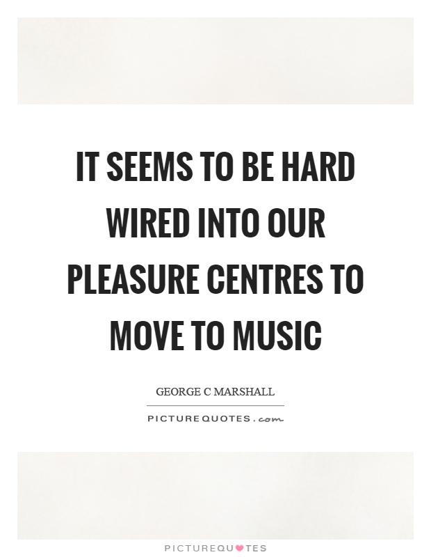 It seems to be hard wired into our pleasure centres to move to music Picture Quote #1