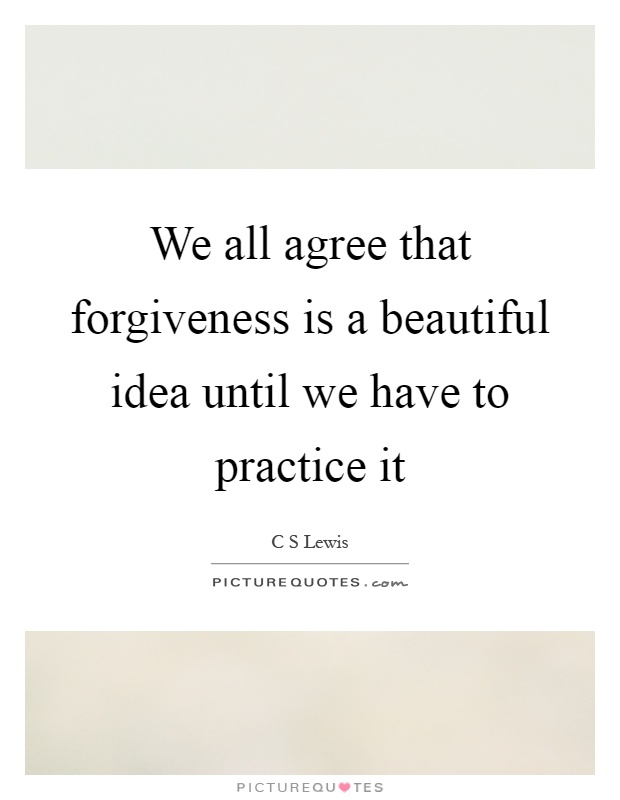 We all agree that forgiveness is a beautiful idea until we have to practice it Picture Quote #1