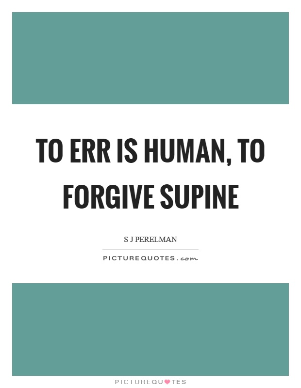 To err is human, to forgive supine Picture Quote #1