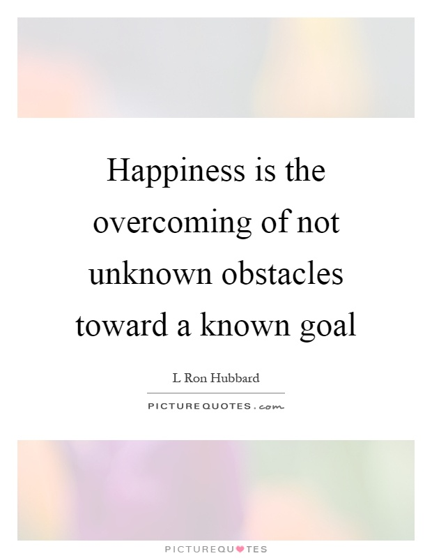 Happiness is the overcoming of not unknown obstacles toward a known goal Picture Quote #1