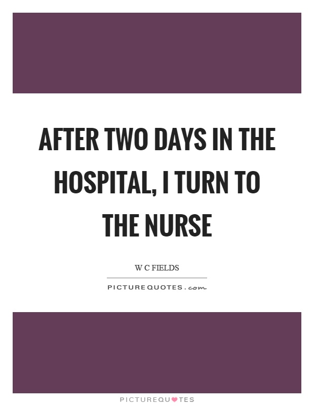 After two days in the hospital, I turn to the nurse Picture Quote #1