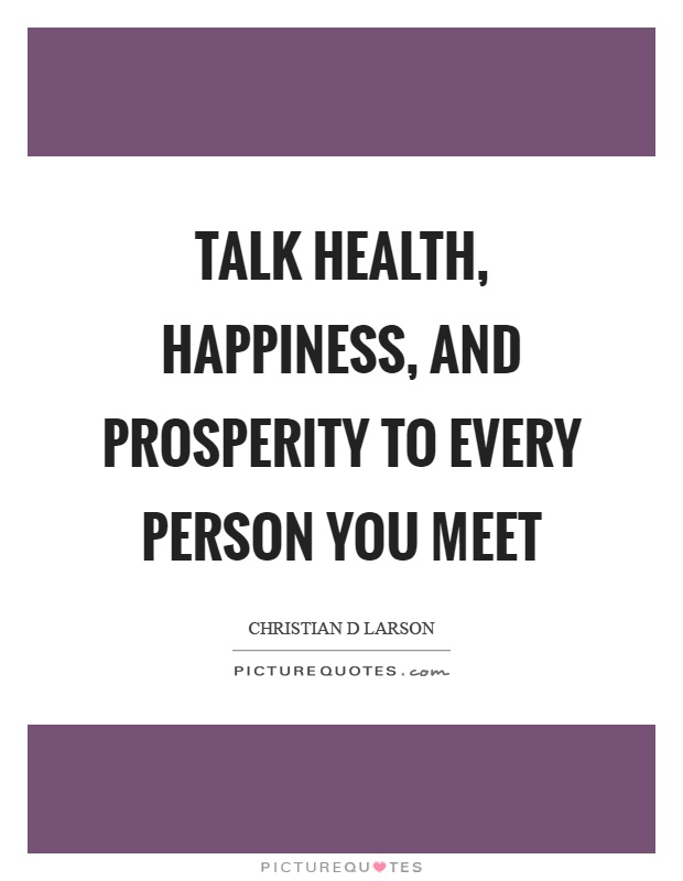 Talk health, happiness, and prosperity to every person you meet Picture Quote #1