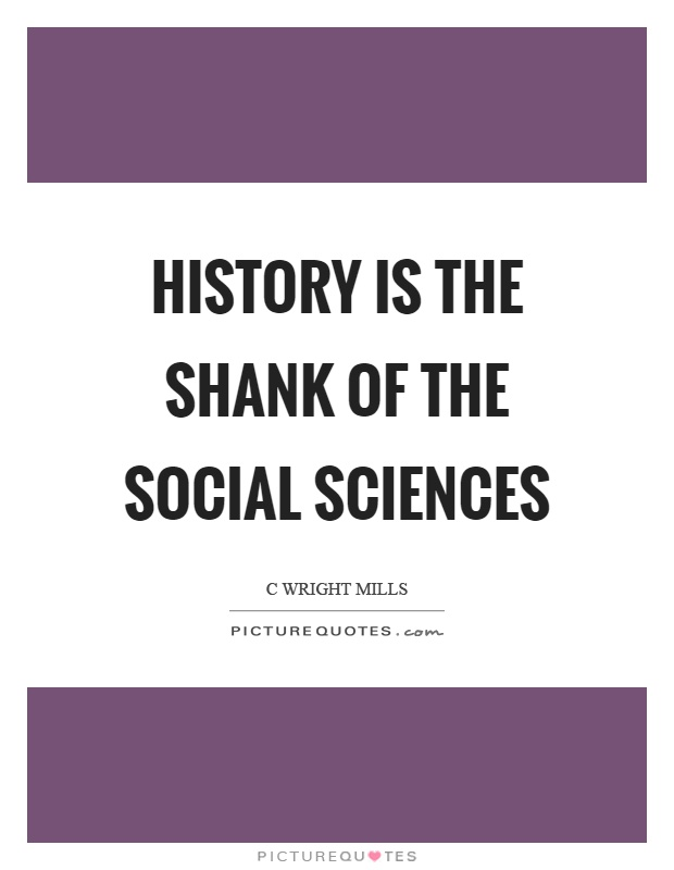 History is the shank of the social sciences Picture Quote #1
