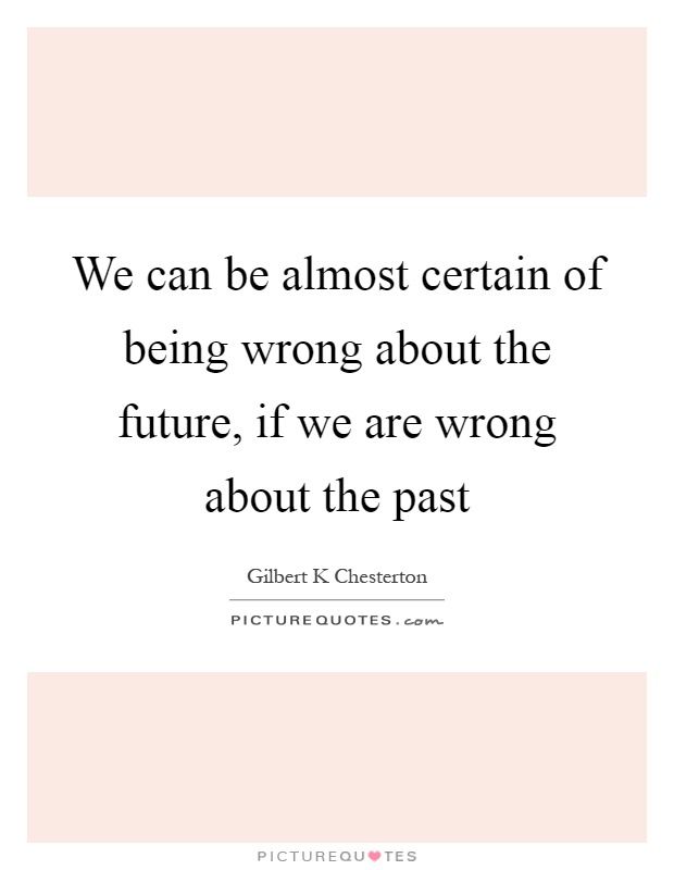 We can be almost certain of being wrong about the future, if we are wrong about the past Picture Quote #1