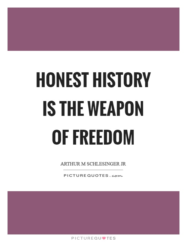 Honest history is the weapon of freedom Picture Quote #1