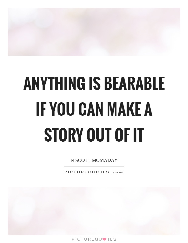 Anything is bearable if you can make a story out of it Picture Quote #1