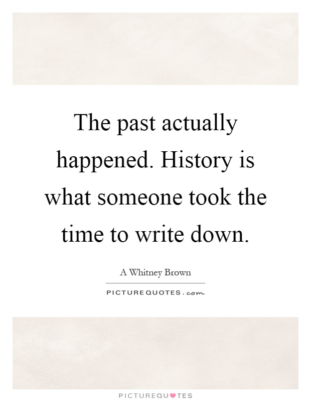 The past actually happened. History is what someone took the time to write down Picture Quote #1