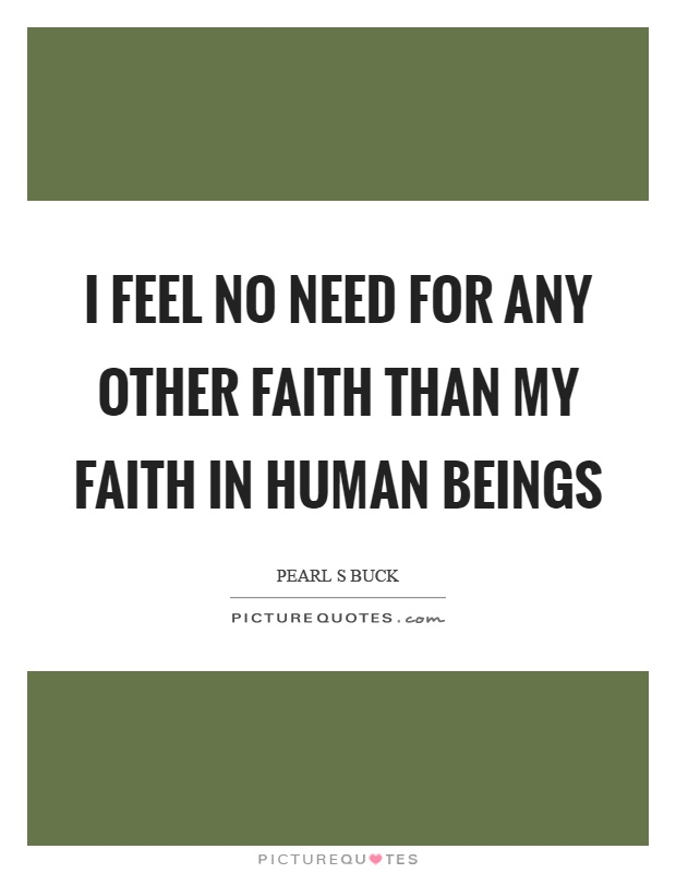 I feel no need for any other faith than my faith in human beings Picture Quote #1