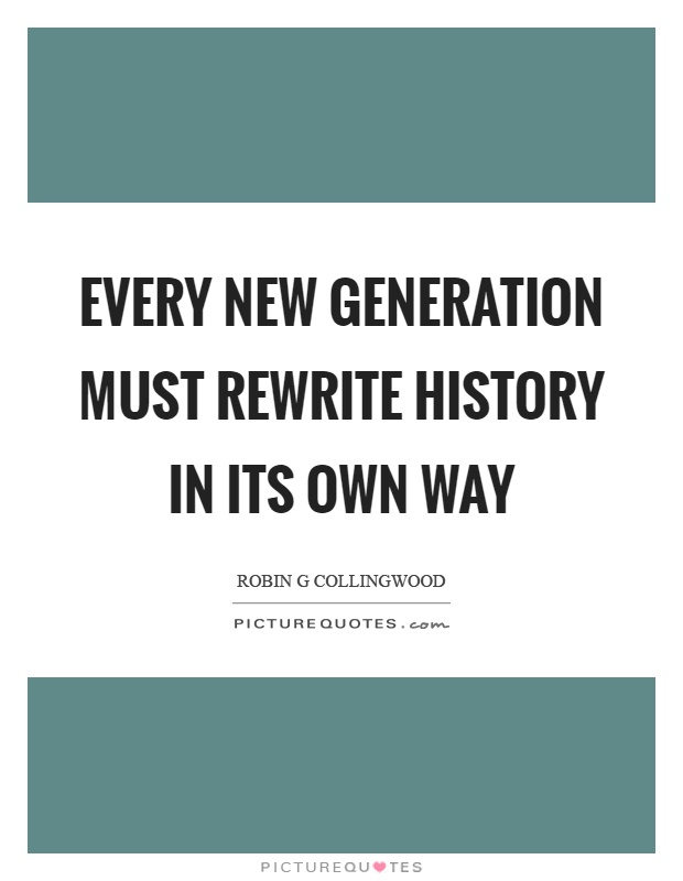 Every new generation must rewrite history in its own way Picture Quote #1