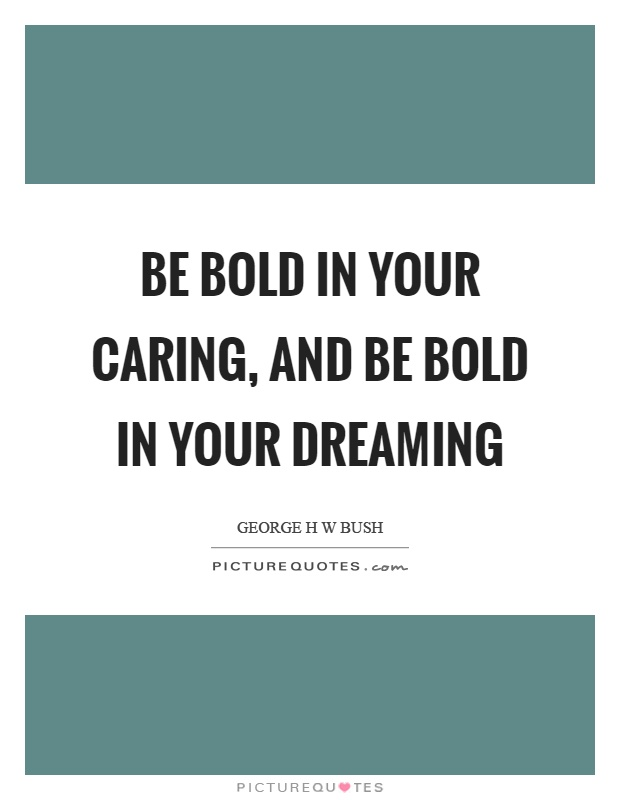 Be bold in your caring, and be bold in your dreaming Picture Quote #1