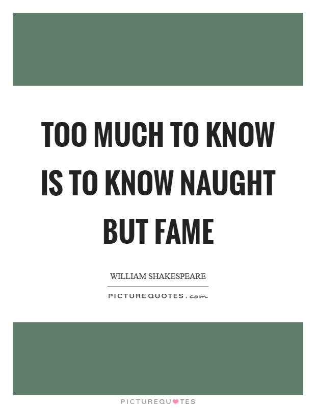 Too much to know is to know naught but fame Picture Quote #1