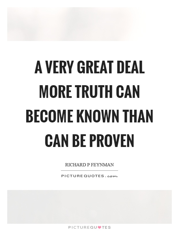 A very great deal more truth can become known than can be proven Picture Quote #1