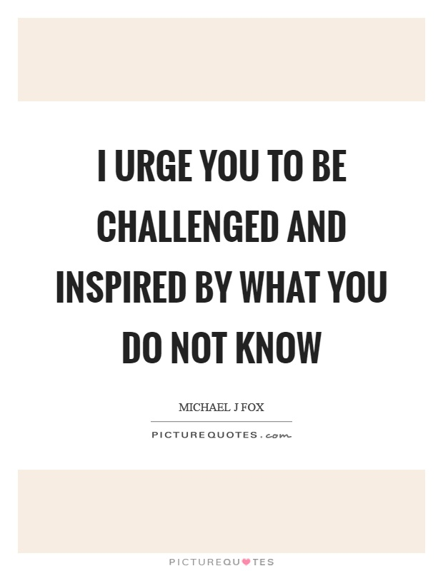 I urge you to be challenged and inspired by what you do not know Picture Quote #1