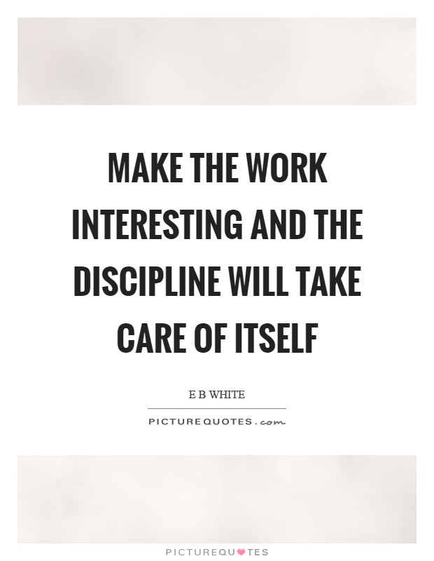 Make the work interesting and the discipline will take care of itself Picture Quote #1