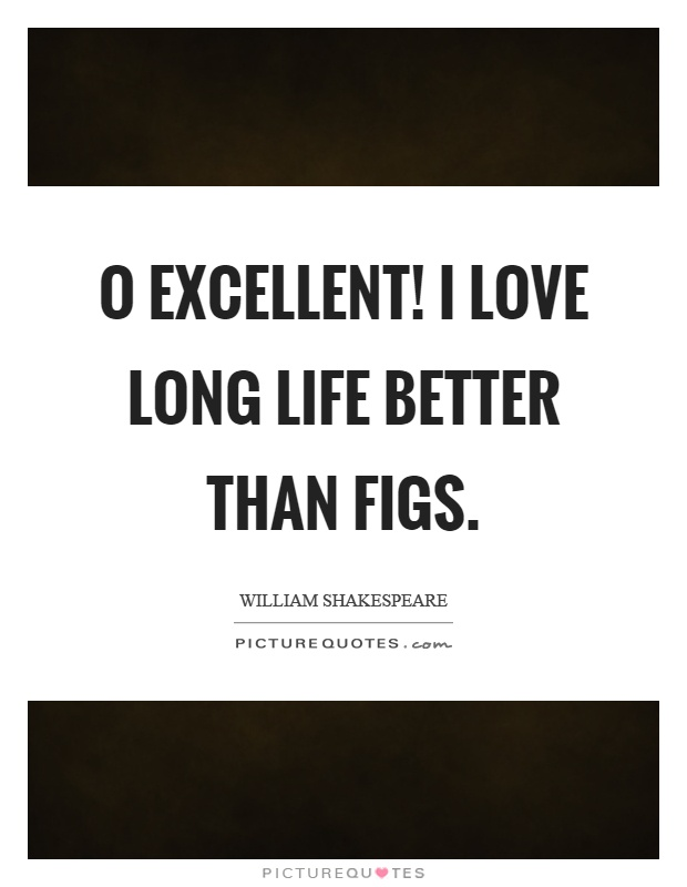 O excellent! I love long life better than figs Picture Quote #1