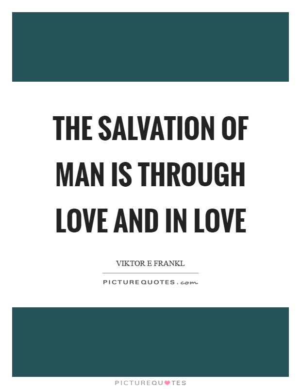 The salvation of man is through love and in love Picture Quote #1