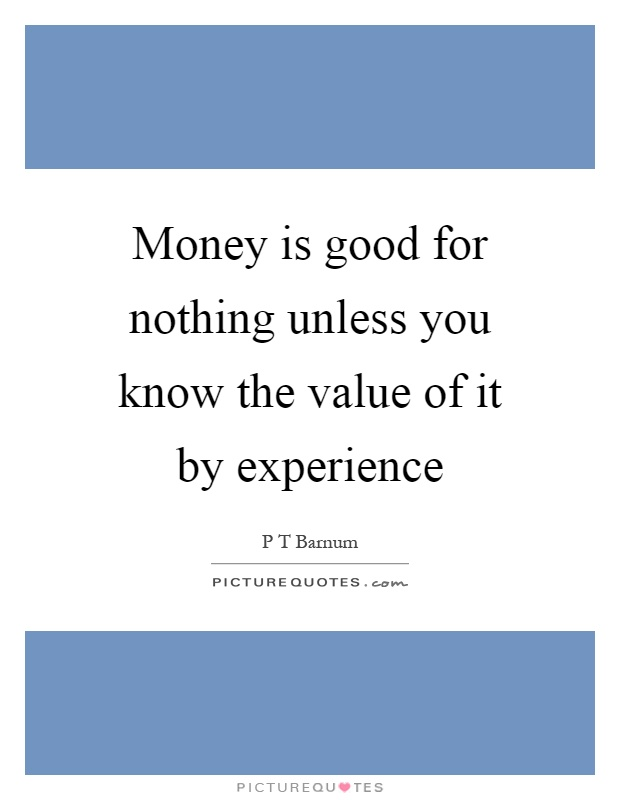 Money is good for nothing unless you know the value of it by experience Picture Quote #1