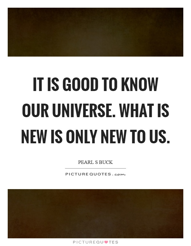 It is good to know our universe. What is new is only new to us Picture Quote #1