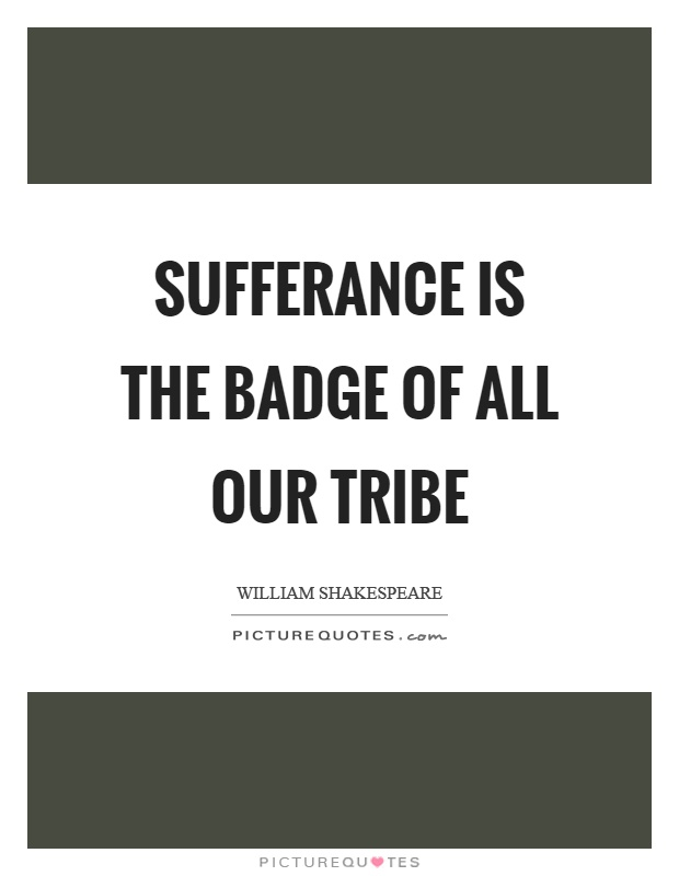 Sufferance is the badge of all our tribe Picture Quote #1