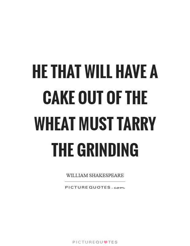 He that will have a cake out of the wheat must tarry the grinding Picture Quote #1