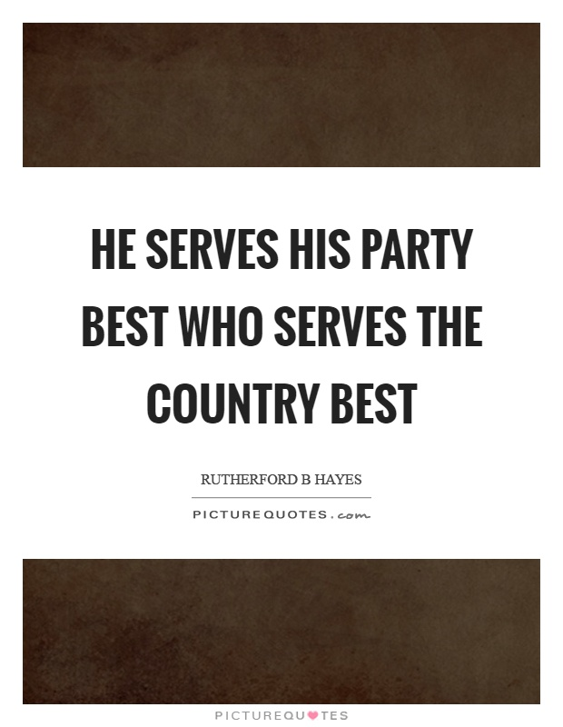 He serves his party best who serves the country best Picture Quote #1
