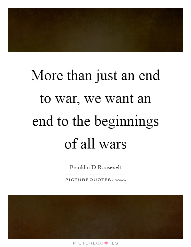 More than just an end to war, we want an end to the beginnings of all wars Picture Quote #1