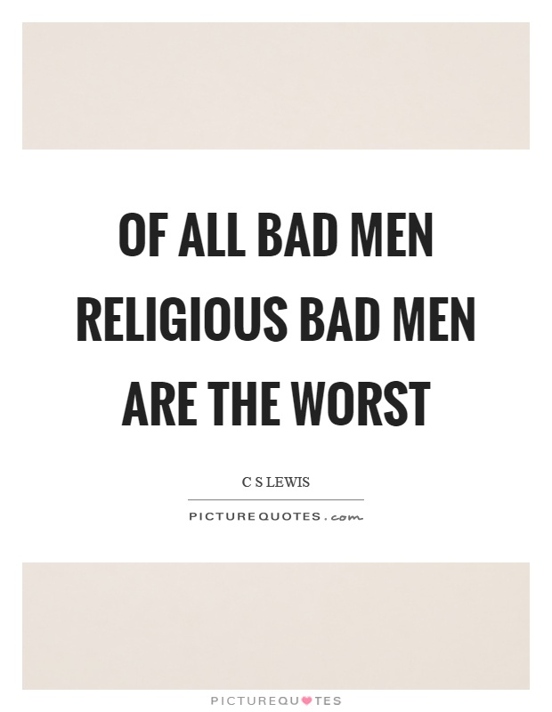 Of all bad men religious bad men are the worst Picture Quote #1