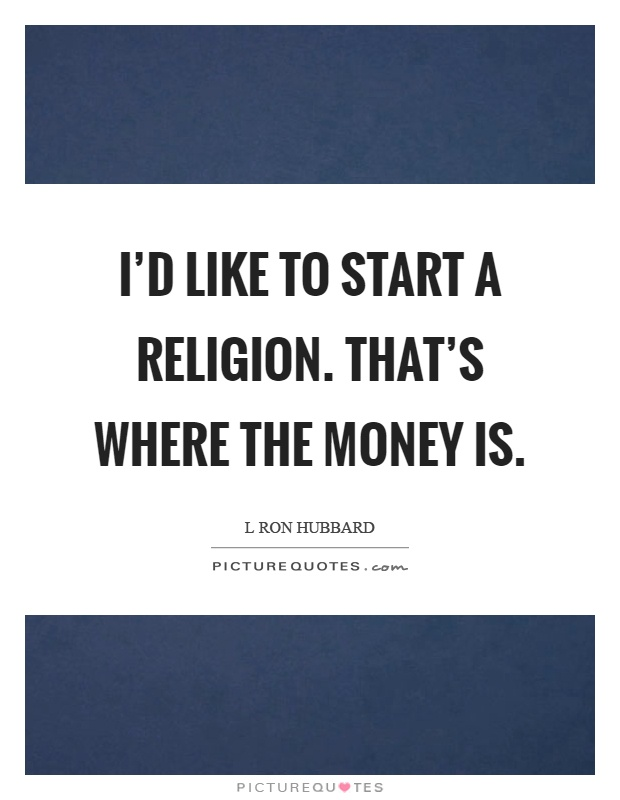 I'd like to start a religion. That's where the money is Picture Quote #1