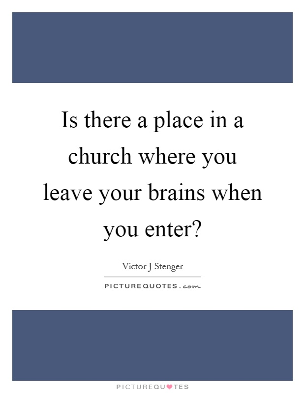Is there a place in a church where you leave your brains when you enter? Picture Quote #1