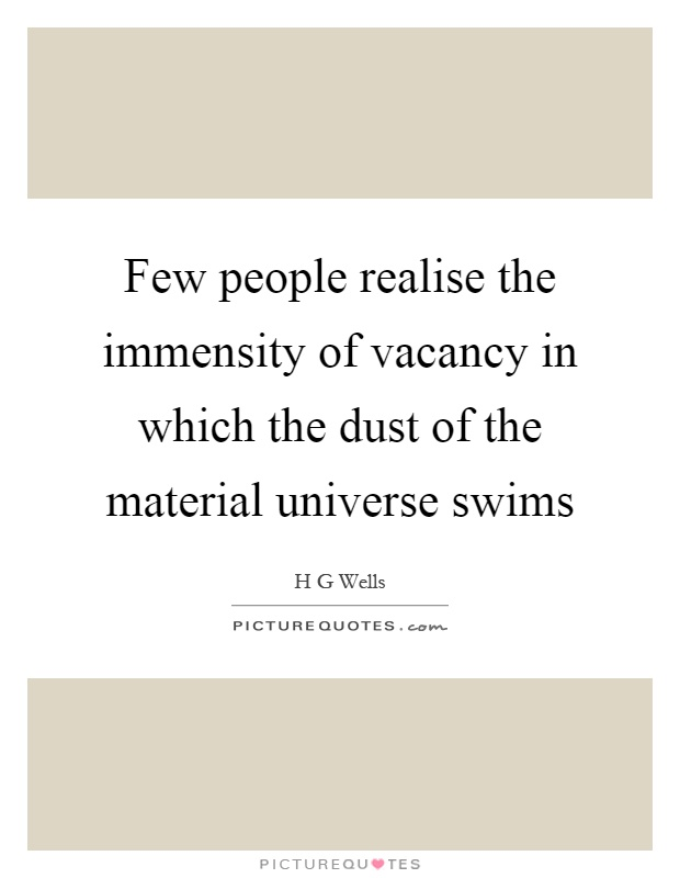 Few people realise the immensity of vacancy in which the dust of the material universe swims Picture Quote #1