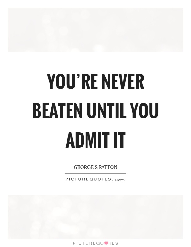 You're never beaten until you admit it Picture Quote #1