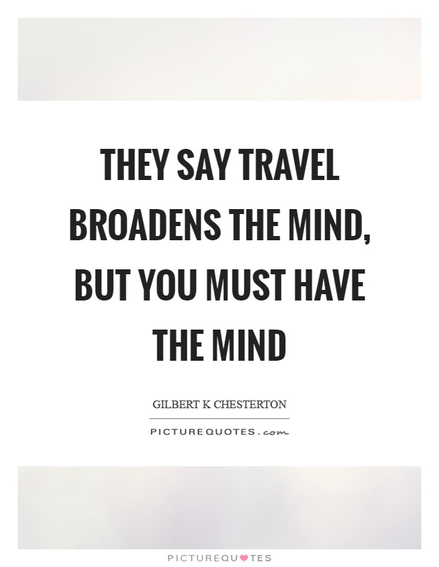 travel broadens the mind is Travel broadens the mind our world is a great mixture of places, people, things, built by humans, or other, created by nature it is like a huge whirlpool.