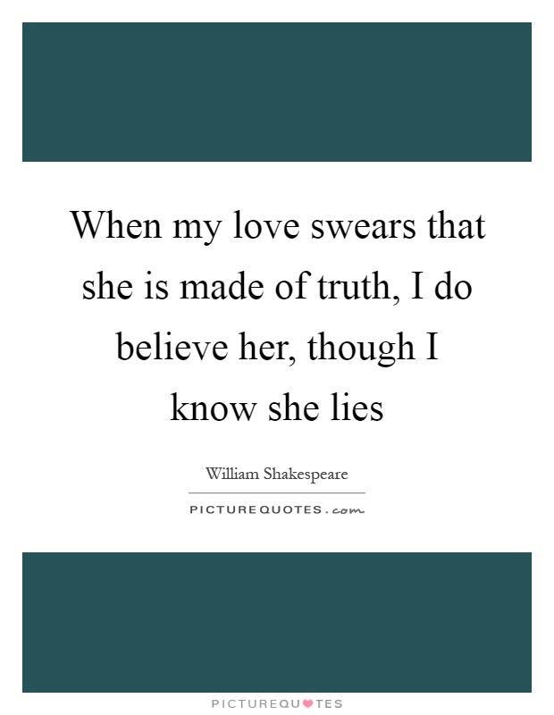 When my love swears that she is made of truth, I do believe her, though I know she lies Picture Quote #1