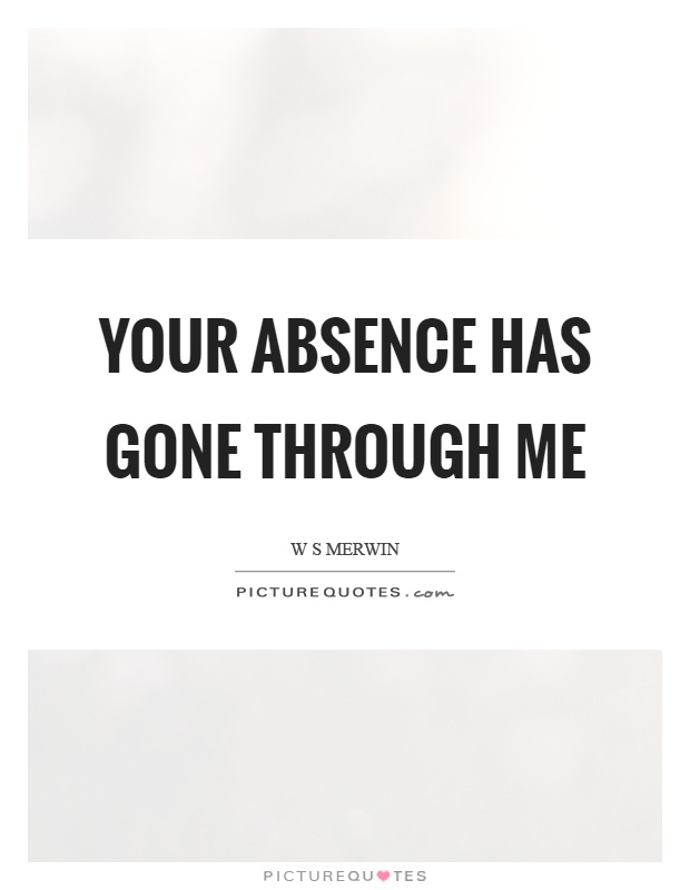 Your absence has gone through me Picture Quote #1