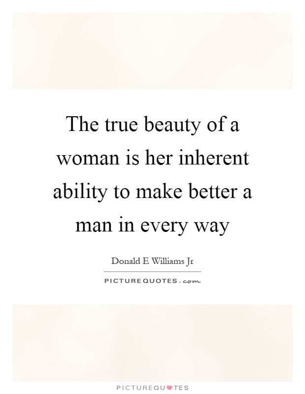 The true beauty of a woman is her inherent ability to make better a man in every way Picture Quote #1