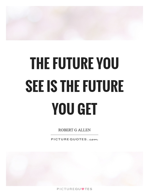 The future you see is the future you get Picture Quote #1
