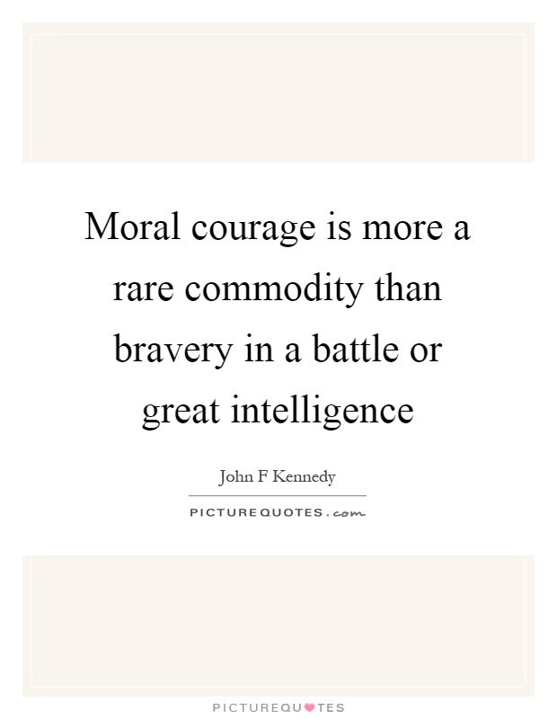 Moral courage is more a rare commodity than bravery in a battle or great intelligence Picture Quote #1