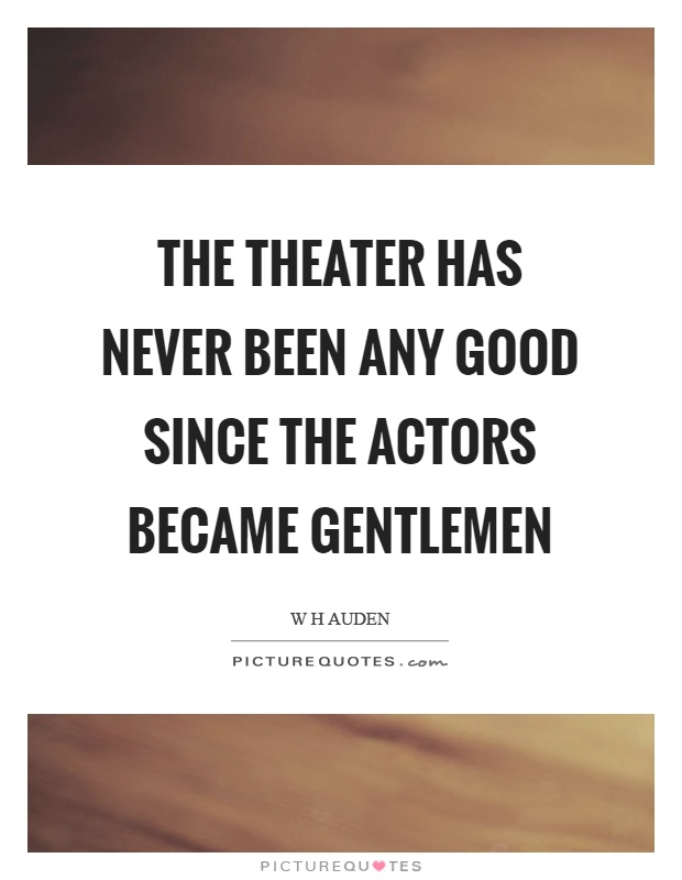 The theater has never been any good since the actors became gentlemen Picture Quote #1