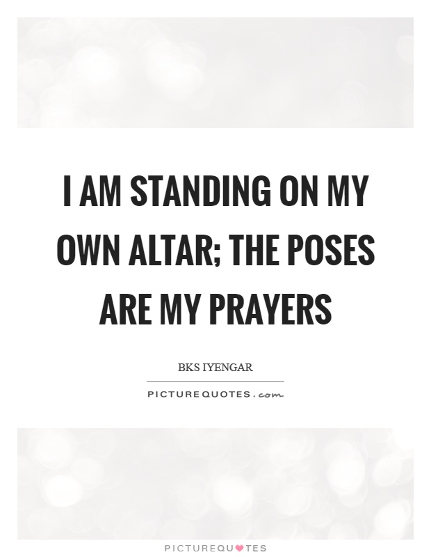 I am standing on my own altar; The poses are my prayers Picture Quote #1