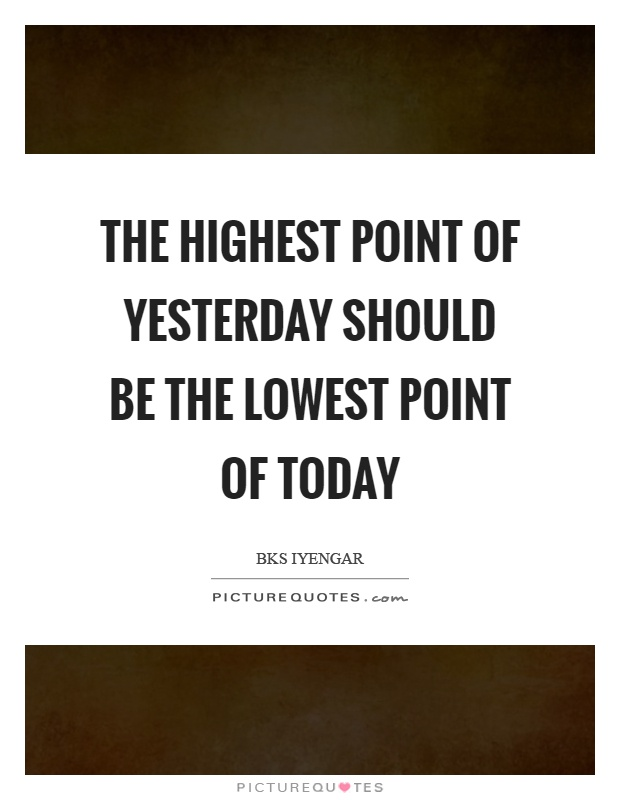 The highest point of yesterday should be the lowest point of today Picture Quote #1
