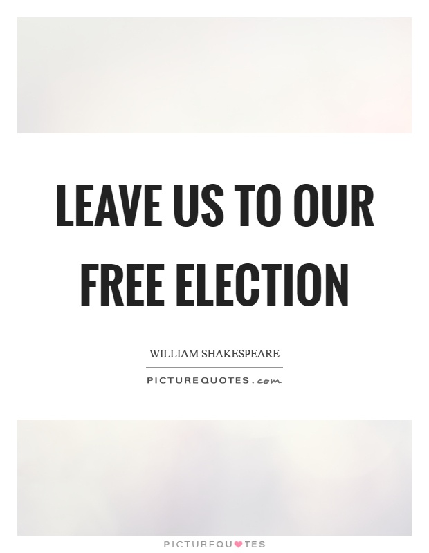 Leave us to our free election Picture Quote #1