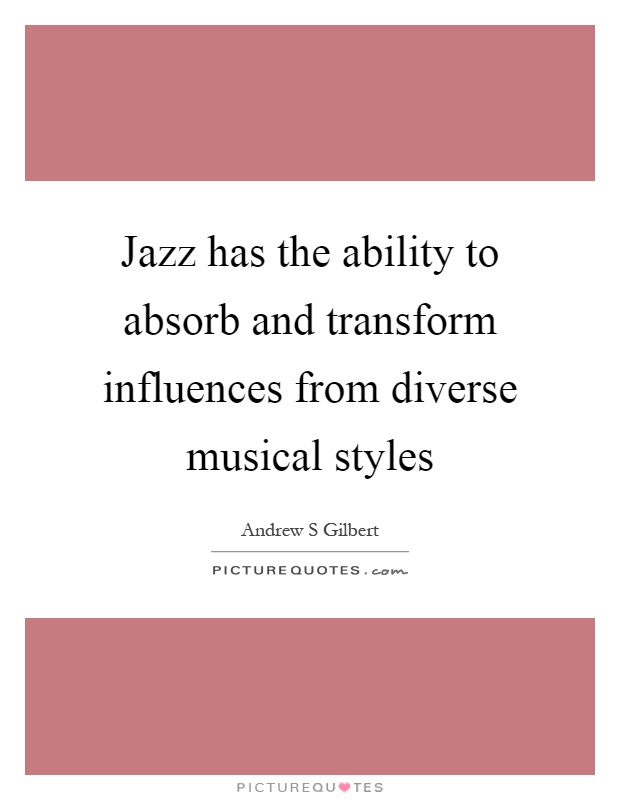 Jazz has the ability to absorb and transform influences from diverse musical styles Picture Quote #1