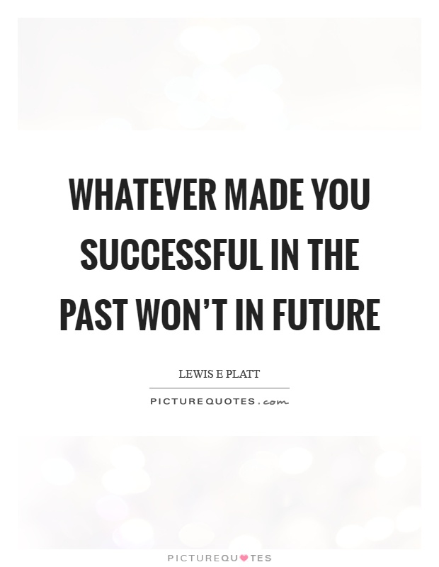 Whatever made you successful in the past won't in future Picture Quote #1