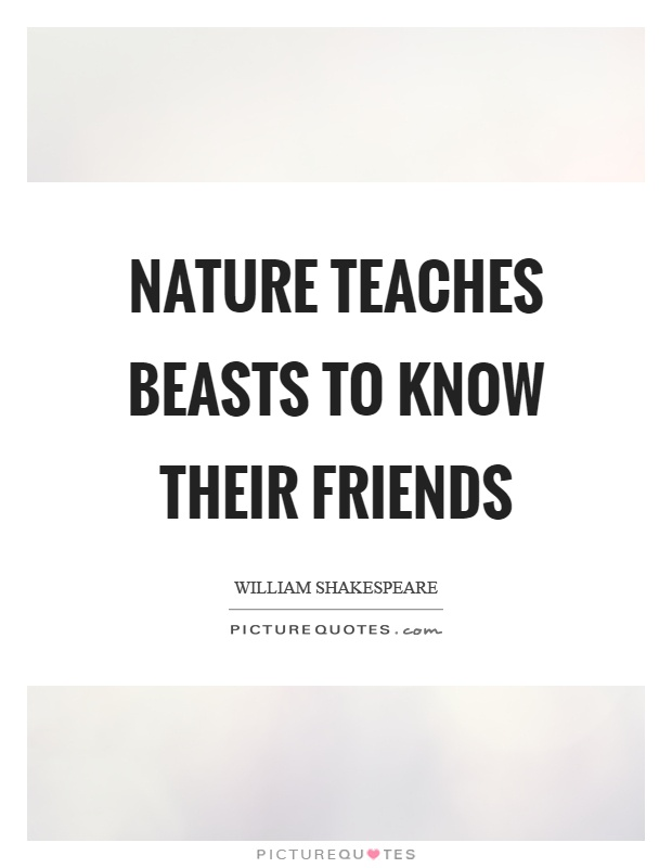 Nature teaches beasts to know their friends Picture Quote #1
