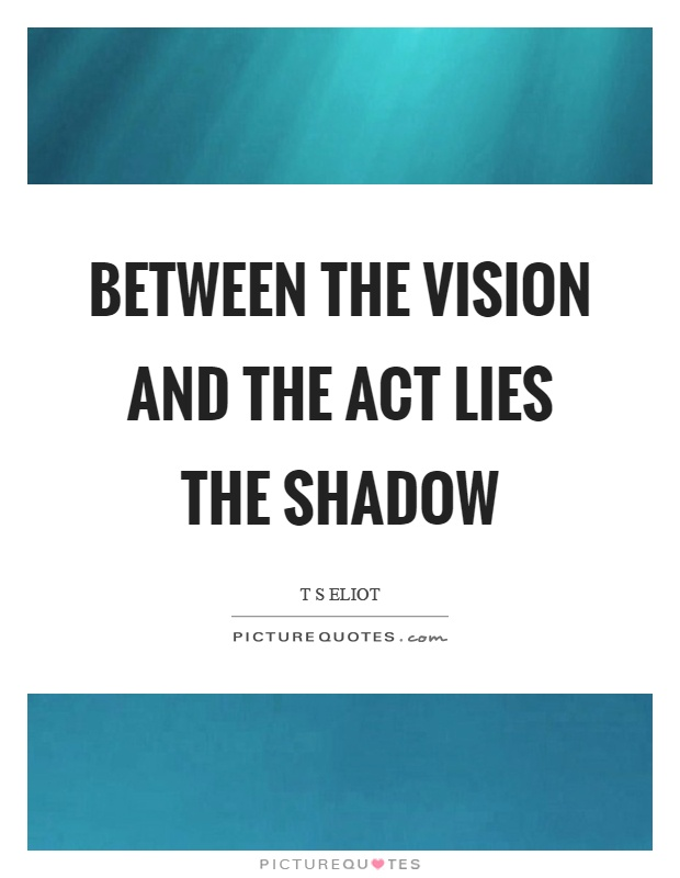 Between the vision and the act lies the shadow Picture Quote #1